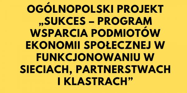"""Ogólnopolski Projekt """"SUKCES – program wsparcia podmiotów ekonomii społecznej w funkcjonowaniu w sieciach, partnerstwach i klastrach"""""""