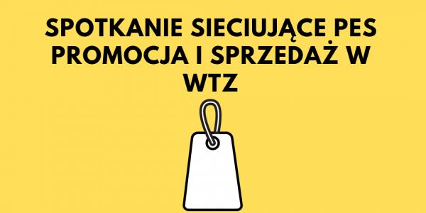 Na grafice znajduje się napis: Spotkanie sieciujące PES Promocja i sprzedaż w WTZ oraz graficzne znak etykiety sklepowej